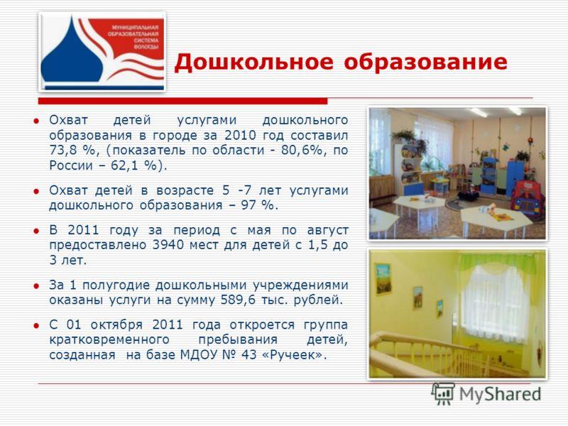 Дошкольное образование Охват детей услугами дошкольного образования в городе за 2010 год составил 73,8 %, (показатель по области - 80,6%, по России – 62,1 %). Охват детей в возрасте 5 -7 лет услугами дошкольного образования – 97 %. В 2011 году за пер