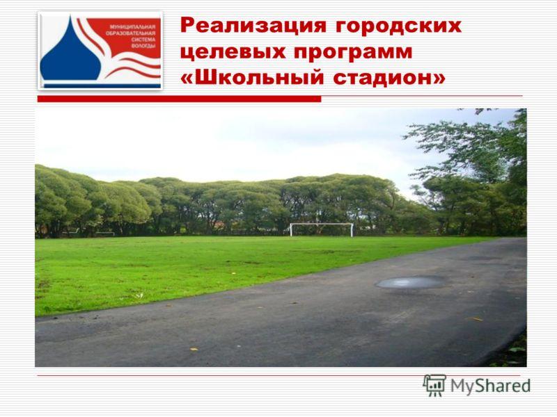 Реализация городских целевых программ «Школьный стадион» В 2011 году - отремонтированы 9 стадионов школ 4, 8, 9, 14, 19, 23, 29, 33, 37. В 2012 году – будут отремонтированы 12 стадионов школ 3, 5, 11, 12, 13, 16, 20, 22, 24, 28, 35, СКОШ 1. В 2013 го