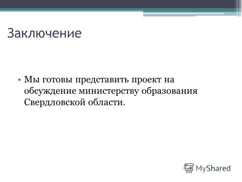 Заключение Мы готовы представить проект на обсуждение министерству образования Свердловской области.