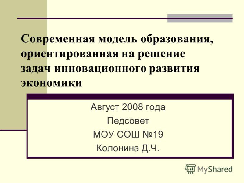 Современная модель образования, ориентированная на решение задач инновационного развития экономики Август 2008 года Педсовет МОУ СОШ 19 Колонина Д.Ч.