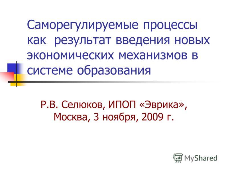 Саморегулируемые процессы как результат введения новых экономических механизмов в системе образования Р.В. Селюков, ИПОП «Эврика», Москва, 3 ноября, 2009 г.