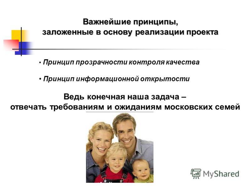 Важнейшие принципы, заложенные в основу реализации проекта Принцип прозрачности контроля качества Принцип информационной открытости Ведь конечная наша задача – отвечать требованиям и ожиданиям московских семей