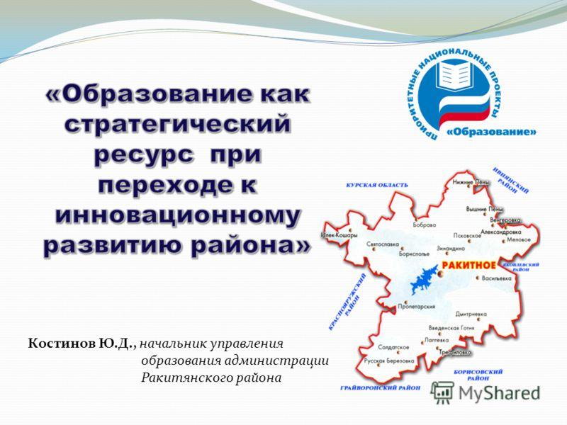 Костинов Ю.Д., начальник управления образования администрации Ракитянского района