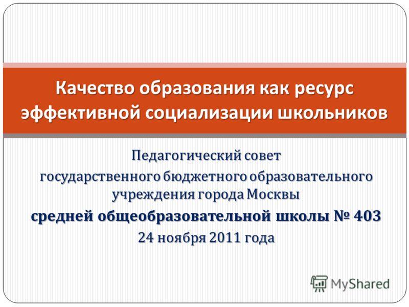 Педагогический совет государственного бюджетного образовательного учреждения города Москвы средней общеобразовательной школы 403 24 ноября 2011 года Качество образования как ресурс эффективной социализации школьников