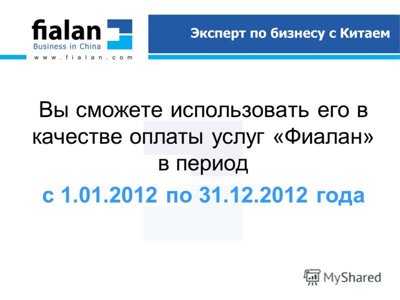 Вы сможете использовать его в качестве оплаты услуг «Фиалан» в период с 1.01.2012 по 31.12.2012 года