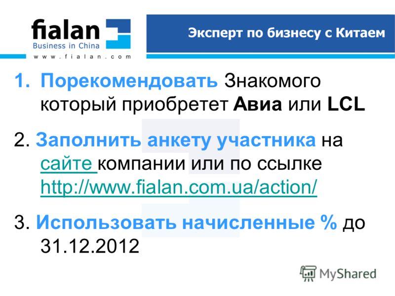 1.Порекомендовать Знакомого который приобретет Авиа или LCL 2. Заполнить анкету участника на сайте компании или по ссылке http://www.fialan.com.ua/action/ сайте http://www.fialan.com.ua/action/ 3. Использовать начисленные % до 31.12.2012