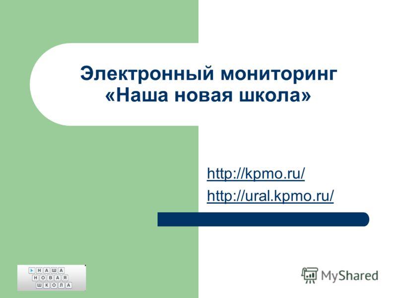 Электронный мониторинг «Наша новая школа» http://kpmo.ru/ http://ural.kpmo.ru/