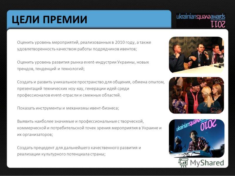ЦЕЛИ ПРЕМИИ Оценить уровень мероприятий, реализованных в 2010 году, а также удовлетворенность качеством работы подрядчиков ивентов; Оценить уровень развития рынка event-индустрии Украины, новых трендов, тенденций и технологий; Создать и развить уника