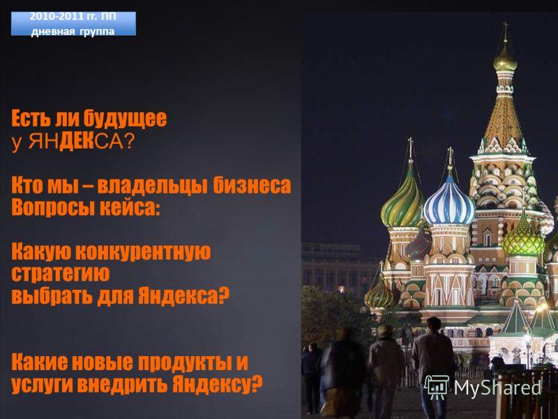 Есть ли будущее у ЯН ДЕК СА? Кто мы – владельцы бизнеса Вопросы кейса: Какую конкурентную стратегию выбрать для Яндекса? Какие новые продукты и услуги внедрить Яндексу? 2010-2011 гг. ПП дневная группа