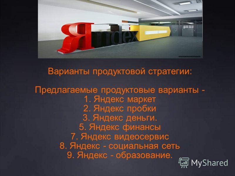 Варианты продуктовой стратегии: Предлагаемые продуктовые варианты - 1. Яндекс маркет 2. Яндекс пробки 3. Яндекс деньги. 5. Яндекс финансы 7. Яндекс видеосервис 8. Яндекс - социальная сеть 9. Яндекс - образование.