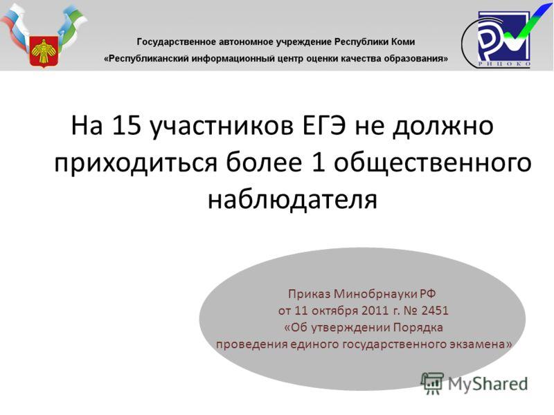 На 15 участников ЕГЭ не должно приходиться более 1 общественного наблюдателя Приказ Минобрнауки РФ от 11 октября 2011 г. 2451 «Об утверждении Порядка проведения единого государственного экзамена»