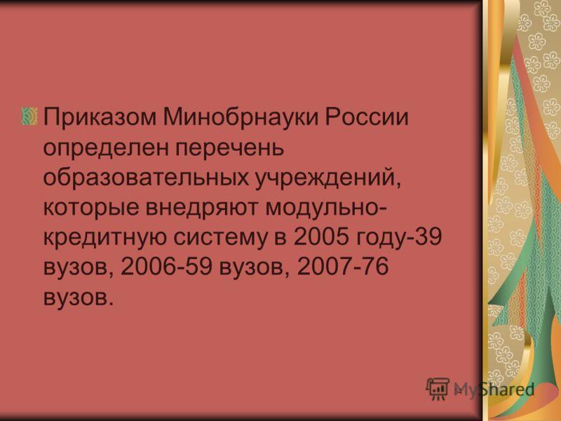 54 Приказом Минобрнауки России определен перечень образовательных учреждений, которые внедряют модульно- кредитную систему в 2005 году-39 вузов, 2006-59 вузов, 2007-76 вузов.