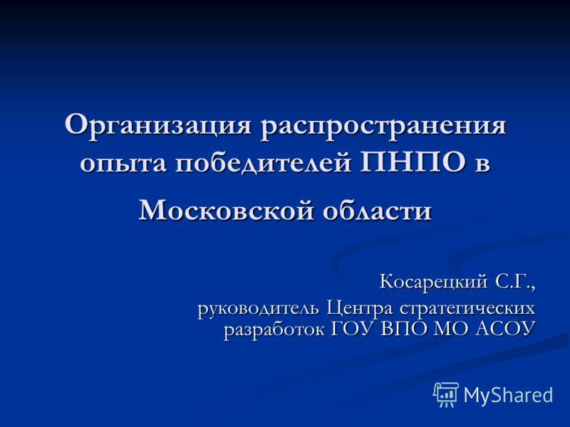 Организация распространения опыта победителей ПНПО в Московской области Косарецкий С.Г., руководитель Центра стратегических разработок ГОУ ВПО МО АСОУ