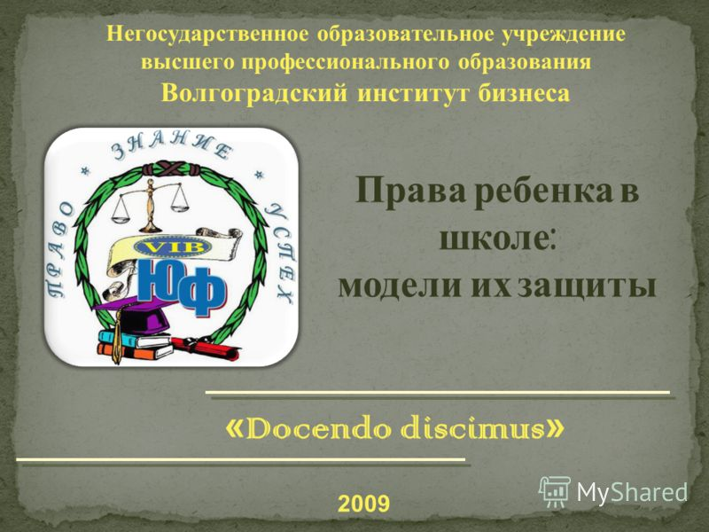 Негосударственное образовательное учреждение высшего профессионального образования Волгоградский институт бизнеса Права ребенка в школе : модели их защиты 2009 « Docendo discimus »