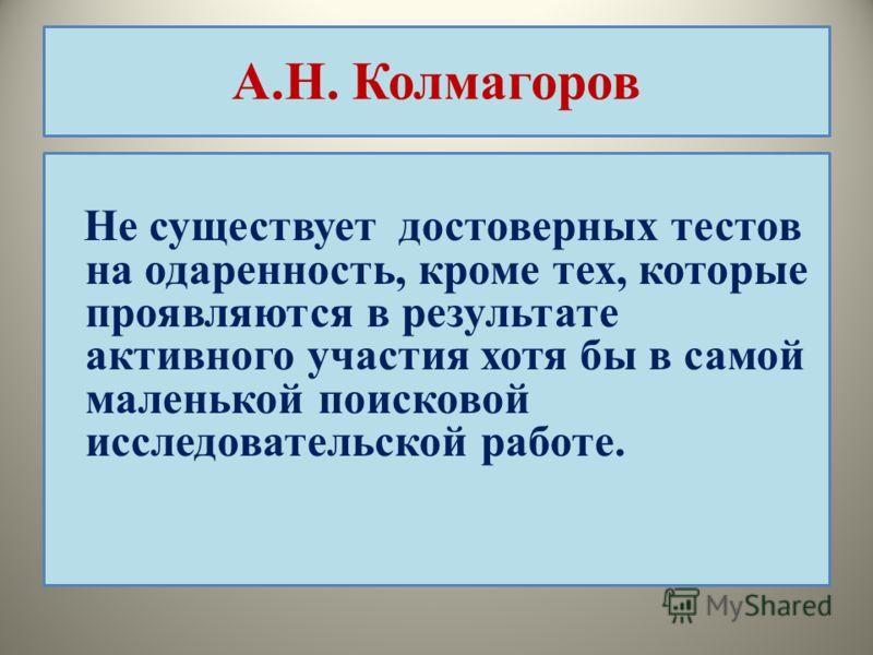 А.Н. Колмагоров Не существует достоверных тестов на одаренность, кроме тех, которые проявляются в результате активного участия хотя бы в самой маленькой поисковой исследовательской работе.