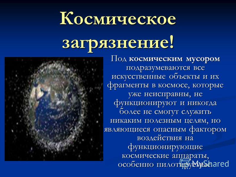 Космическое загрязнение! Под космическим мусором подразумеваются все искусственные объекты и их фрагменты в космосе, которые уже неисправны, не функционируют и никогда более не смогут служить никаким полезным целям, но являющиеся опасным фактором воз