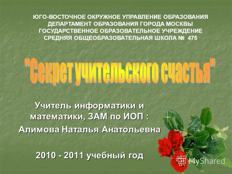 Учитель информатики и математики, ЗАМ по ИОП : Алимова Наталья Анатольевна 2010 - 2011 учебный год ЮГО-ВОСТОЧНОЕ ОКРУЖНОЕ УПРАВЛЕНИЕ ОБРАЗОВАНИЯ ДЕПАРТАМЕНТ ОБРАЗОВАНИЯ ГОРОДА МОСКВЫ ГОСУДАРСТВЕННОЕ ОБРАЗОВАТЕЛЬНОЕ УЧРЕЖДЕНИЕ СРЕДНЯЯ ОБЩЕОБРАЗОВАТЕЛЬ