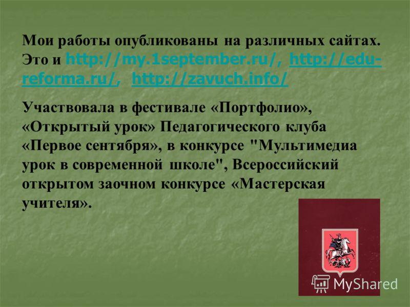 Мои работы опубликованы на различных сайтах. Это и http://my.1september.ru/, http://edu- reforma.ru/, http://zavuch.info/http://edu- reforma.ru/http://zavuch.info/ Участвовала в фестивале «Портфолио», «Открытый урок» Педагогического клуба «Первое сен