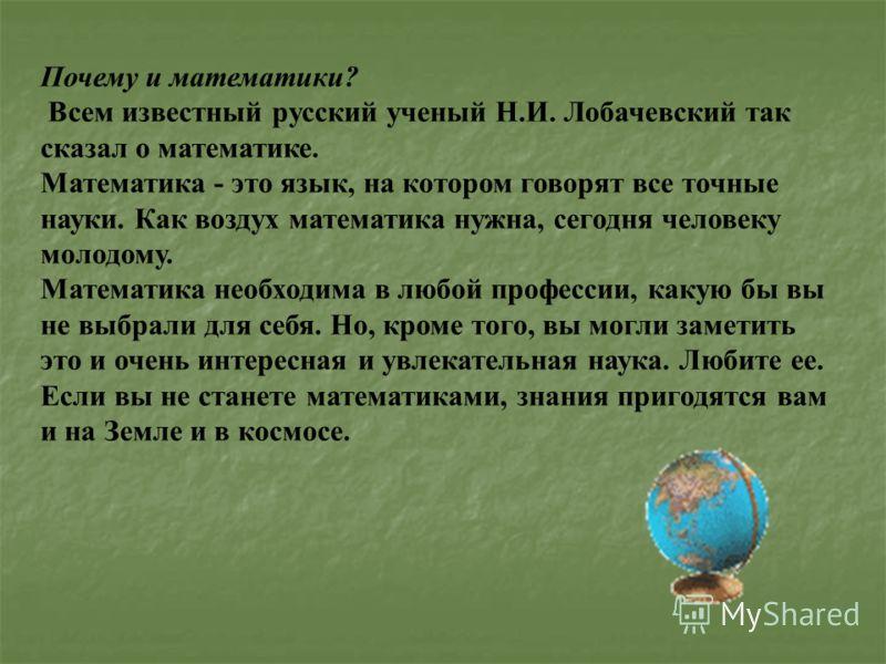 Почему и математики? Всем известный русский ученый Н.И. Лобачевский так сказал о математике. Математика - это язык, на котором говорят все точные науки. Как воздух математика нужна, сегодня человеку молодому. Математика необходима в любой профессии,