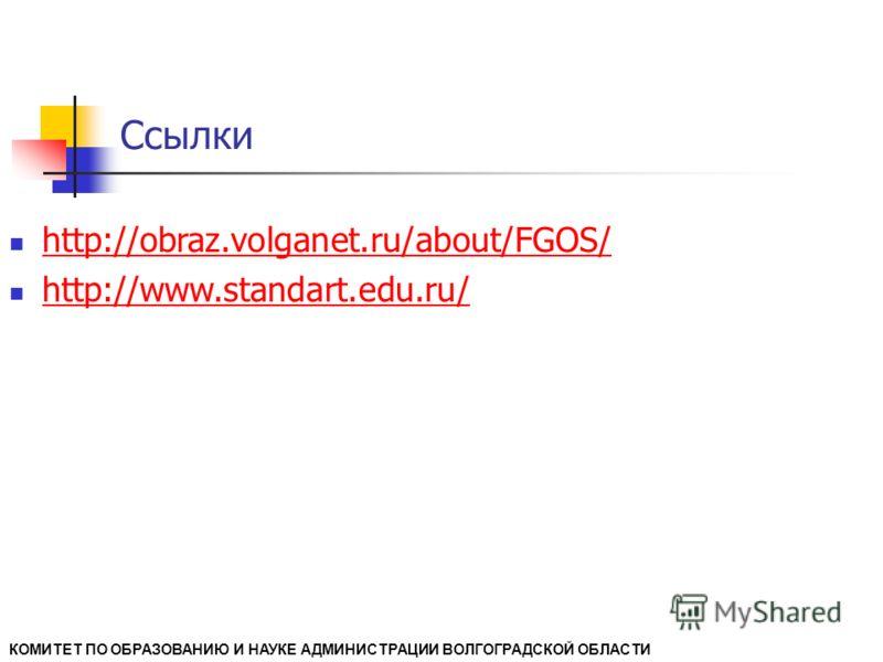 Ссылки КОМИТЕТ ПО ОБРАЗОВАНИЮ И НАУКЕ АДМИНИСТРАЦИИ ВОЛГОГРАДСКОЙ ОБЛАСТИ http://obraz.volganet.ru/about/FGOS/ http://www.standart.edu.ru/