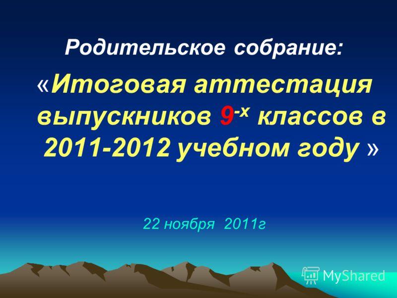 Родительское собрание: «Итоговая аттестация выпускников 9 -х классов в 2011-2012 учебном году » 22 ноября 2011г