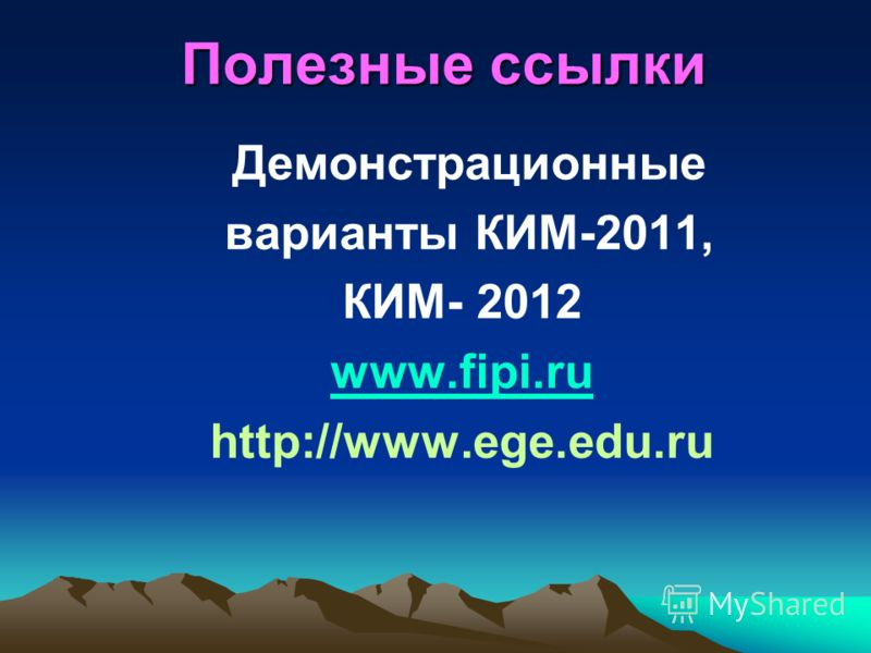 Полезные ссылки Демонстрационные варианты КИМ-2011, КИМ- 2012 www.fipi.ru http://www.ege.edu.ru