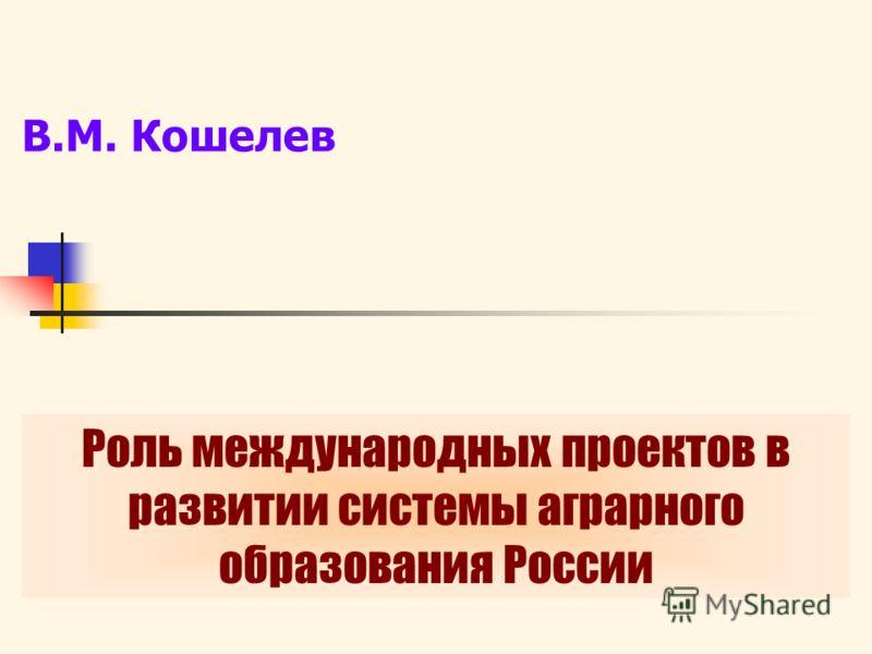 В.М. Кошелев Роль международных проектов в развитии системы аграрного образования России