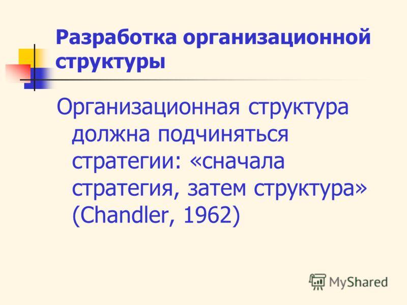 Разработка организационной структуры Организационная структура должна подчиняться стратегии: «сначала стратегия, затем структура» (Chandler, 1962)