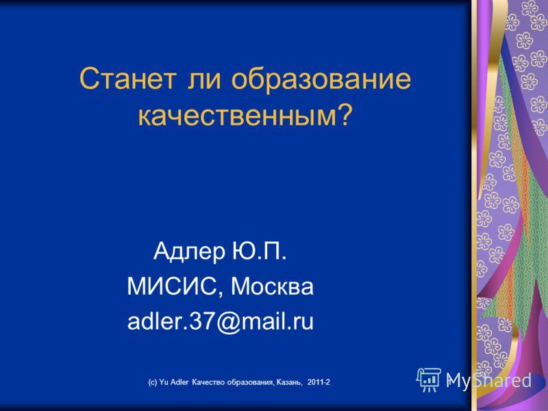 Станет ли образование качественным? Адлер Ю.П. МИСИС, Москва adler.37@mail.ru (c) Yu Adler Качество образования, Казань, 2011-21