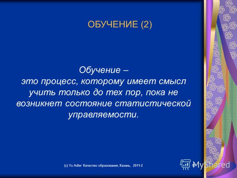(c) Yu Adler Качество образования, Казань, 2011-210 ОБУЧЕНИЕ (2) Обучение – это процесс, которому имеет смысл учить только до тех пор, пока не возникнет состояние статистической управляемости.