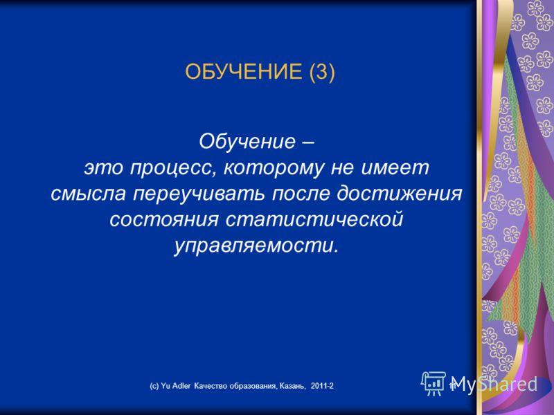 (c) Yu Adler Качество образования, Казань, 2011-211 ОБУЧЕНИЕ (3) Обучение – это процесс, которому не имеет смысла переучивать после достижения состояния статистической управляемости.