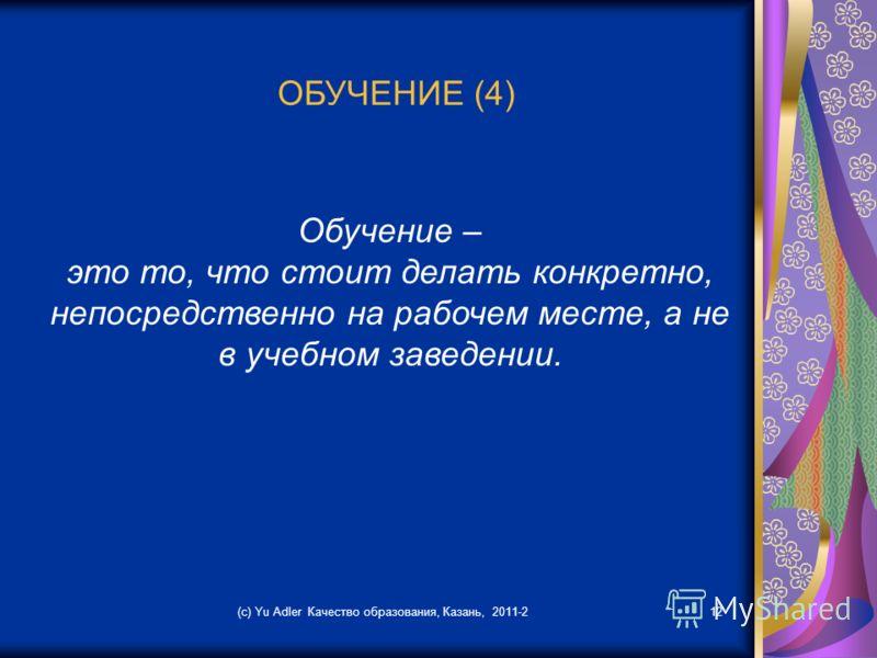 (c) Yu Adler Качество образования, Казань, 2011-212 ОБУЧЕНИЕ (4) Обучение – это то, что стоит делать конкретно, непосредственно на рабочем месте, а не в учебном заведении.
