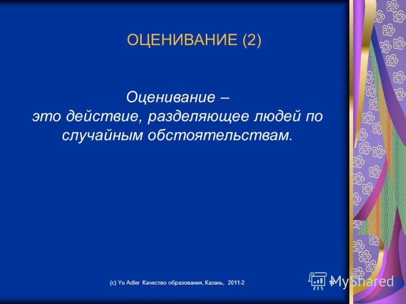 (c) Yu Adler Качество образования, Казань, 2011-214 ОЦЕНИВАНИЕ (2) Оценивание – это действие, разделяющее людей по случайным обстоятельствам.