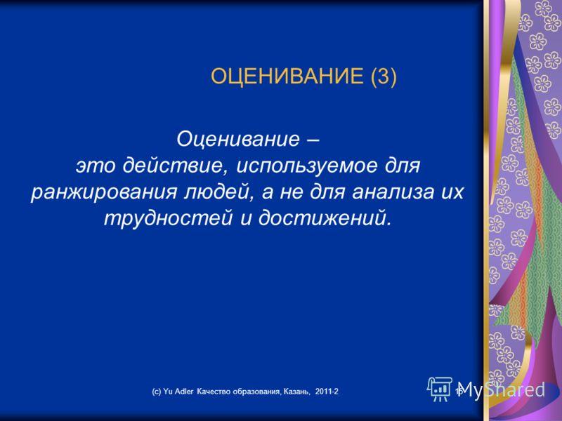 (c) Yu Adler Качество образования, Казань, 2011-215 ОЦЕНИВАНИЕ (3) Оценивание – это действие, используемое для ранжирования людей, а не для анализа их трудностей и достижений.