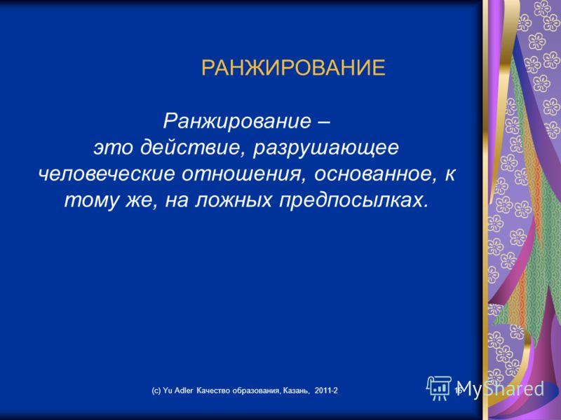 (c) Yu Adler Качество образования, Казань, 2011-216 РАНЖИРОВАНИЕ Ранжирование – это действие, разрушающее человеческие отношения, основанное, к тому же, на ложных предпосылках.