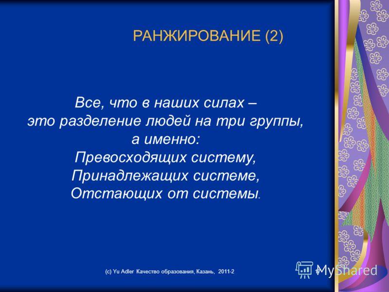 (c) Yu Adler Качество образования, Казань, 2011-217 РАНЖИРОВАНИЕ (2) Все, что в наших силах – это разделение людей на три группы, а именно: Превосходящих систему, Принадлежащих системе, Отстающих от системы.