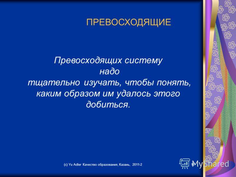(c) Yu Adler Качество образования, Казань, 2011-218 ПРЕВОСХОДЯЩИЕ Превосходящих систему надо тщательно изучать, чтобы понять, каким образом им удалось этого добиться.