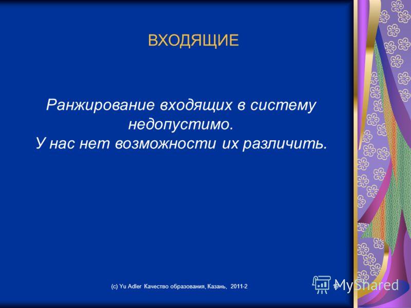 (c) Yu Adler Качество образования, Казань, 2011-219 ВХОДЯЩИЕ Ранжирование входящих в систему недопустимо. У нас нет возможности их различить.