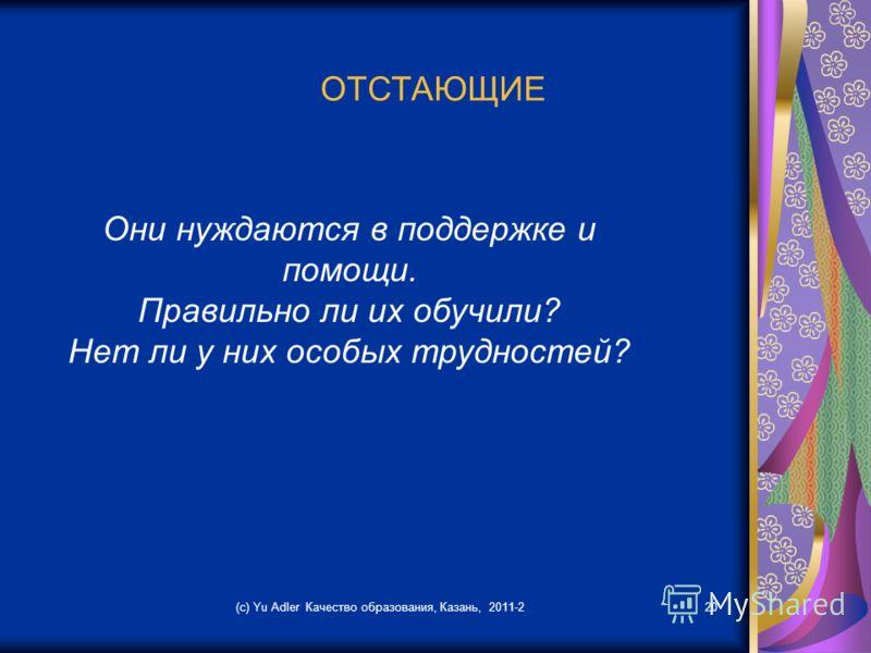 (c) Yu Adler Качество образования, Казань, 2011-220 ОТСТАЮЩИЕ Они нуждаются в поддержке и помощи. Правильно ли их обучили? Нет ли у них особых трудностей?