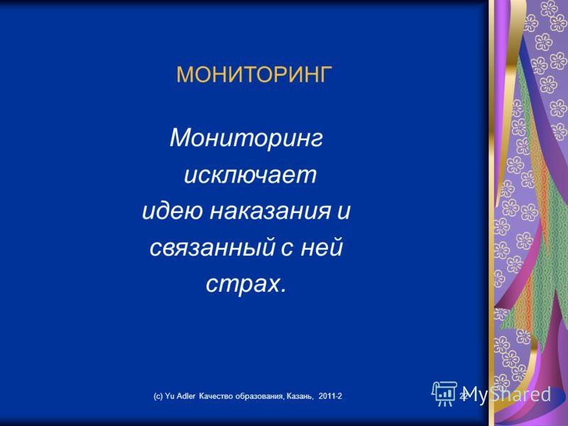 (c) Yu Adler Качество образования, Казань, 2011-222 МОНИТОРИНГ Мониторинг исключает идею наказания и связанный с ней страх.