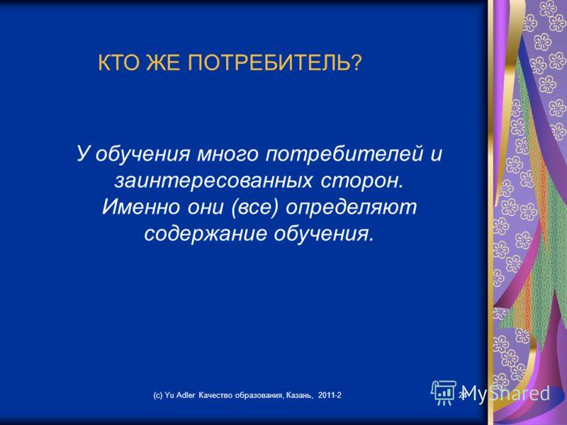 (c) Yu Adler Качество образования, Казань, 2011-224 КТО ЖЕ ПОТРЕБИТЕЛЬ? У обучения много потребителей и заинтересованных сторон. Именно они (все) определяют содержание обучения.