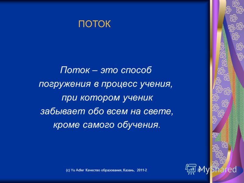 (c) Yu Adler Качество образования, Казань, 2011-225 ПОТОК Поток – это способ погружения в процесс учения, при котором ученик забывает обо всем на свете, кроме самого обучения.