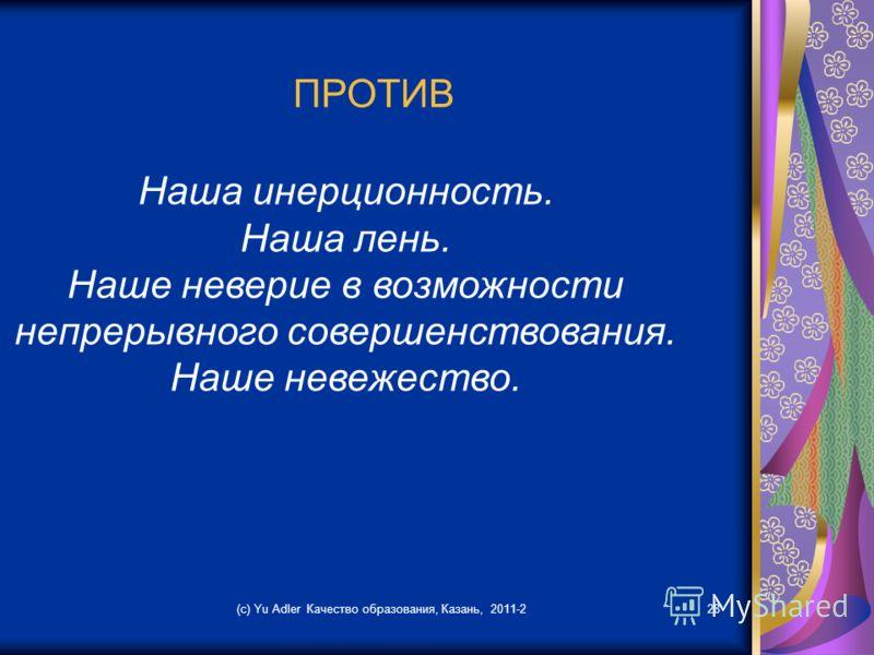 (c) Yu Adler Качество образования, Казань, 2011-228 ПРОТИВ Наша инерционность. Наша лень. Наше неверие в возможности непрерывного совершенствования. Наше невежество.