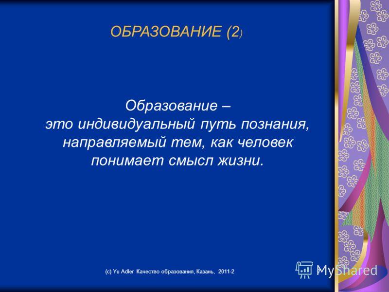 (c) Yu Adler Качество образования, Казань, 2011-27 ОБРАЗОВАНИЕ (2 ) Образование – это индивидуальный путь познания, направляемый тем, как человек понимает смысл жизни.