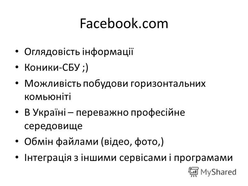 Facebook.com Оглядовість інформації Коники-СБУ ;) Можливість побудови горизонтальних комьюніті В Україні – переважно професійне середовище Обмін файлами (відео, фото,) Інтеграція з іншими сервісами і програмами