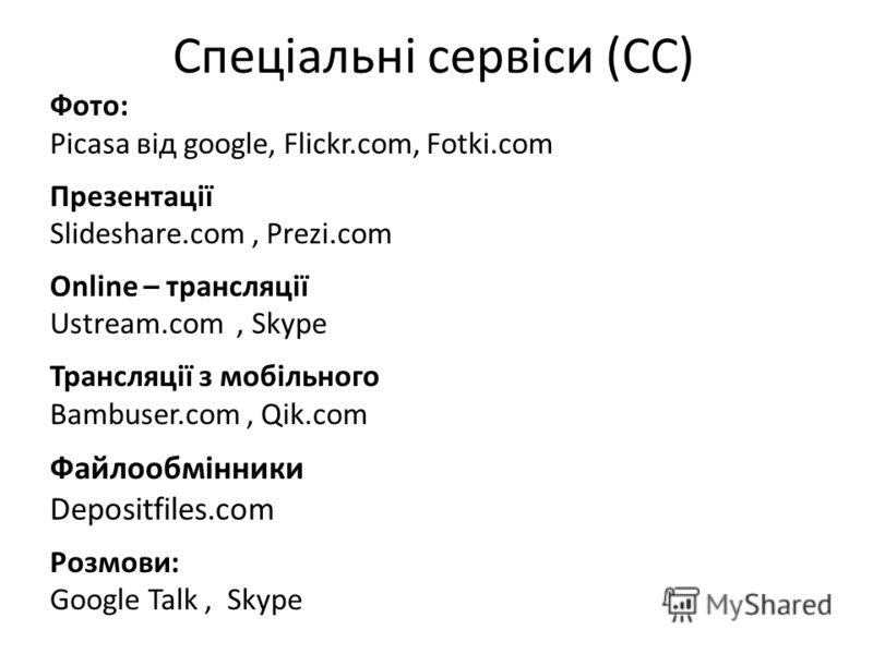 Спеціальні сервіси (CC) Фото: Picasa від google, Flickr.com, Fotki.com Презентації Slideshare.com, Prezi.com Online – трансляції Ustream.com, Skype Трансляції з мобільного Bambuser.com, Qik.com Файлообмінники Depositfiles.com Розмови: Google Talk, Sk