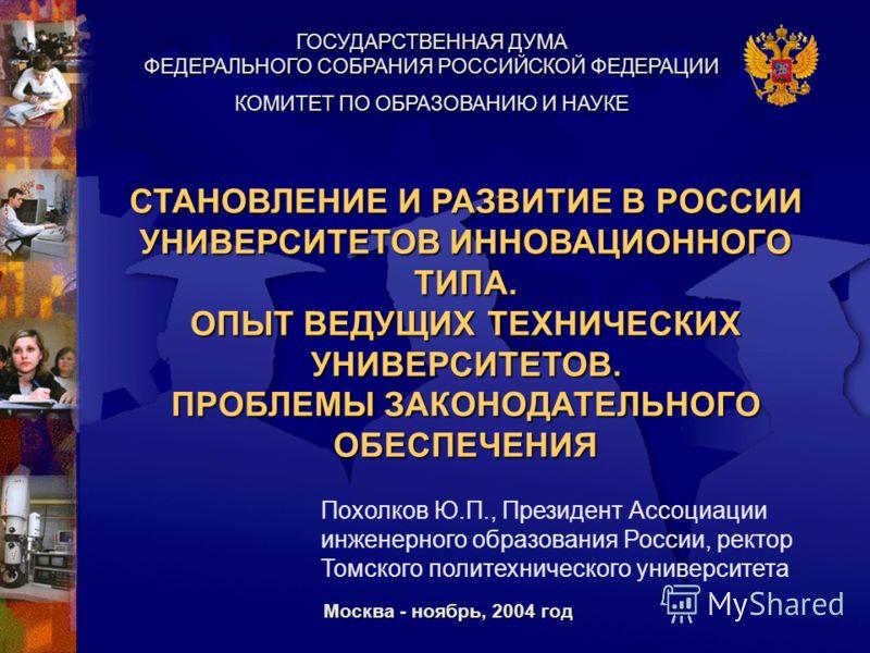 ГОСУДАРСТВЕННАЯ ДУМА ФЕДЕРАЛЬНОГО СОБРАНИЯ РОССИЙСКОЙ ФЕДЕРАЦИИ СТАНОВЛЕНИЕ И РАЗВИТИЕ В РОССИИ УНИВЕРСИТЕТОВ ИННОВАЦИОННОГО ТИПА. ОПЫТ ВЕДУЩИХ ТЕХНИЧЕСКИХ УНИВЕРСИТЕТОВ. ПРОБЛЕМЫ ЗАКОНОДАТЕЛЬНОГО ОБЕСПЕЧЕНИЯ Москва - ноябрь, 2004 год КОМИТЕТ ПО ОБРА