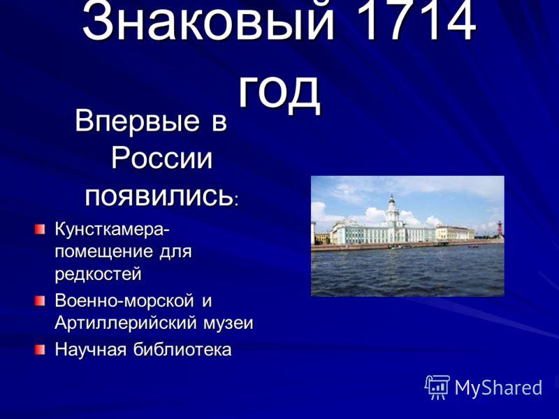 Знаковый 1714 год Впервые в России появились : Кунсткамера- помещение для редкостей Военно-морской и Артиллерийский музеи Научная библиотека