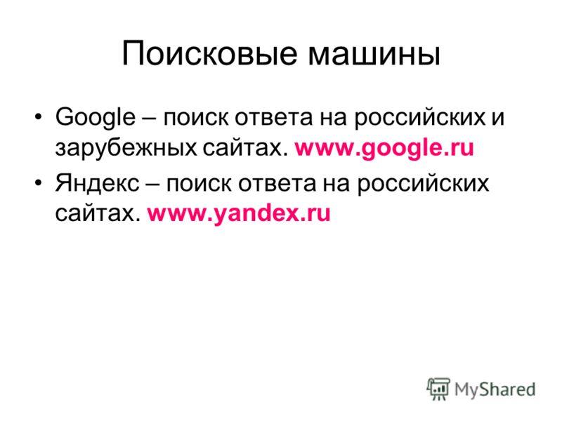 Поисковые машины Google – поиск ответа на российских и зарубежных сайтах. www.google.ru Яндекс – поиск ответа на российских сайтах. www.yandex.ru