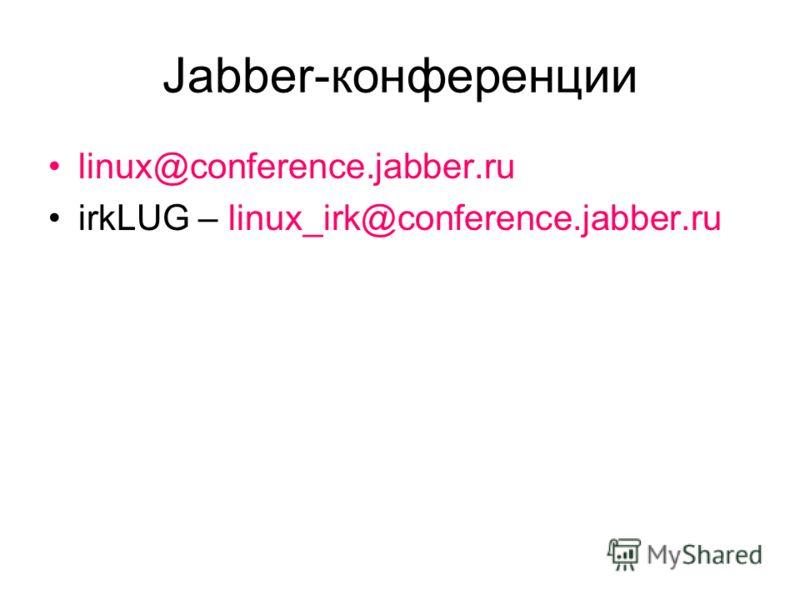 Jabber-конференции linux@conference.jabber.ru irkLUG – linux_irk@conference.jabber.ru